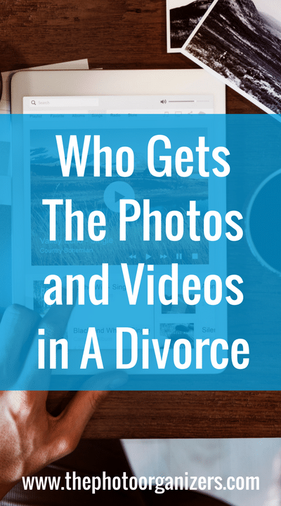 Who Gets The Photos and Videos In A Divorce | ThePhotoOrganizers.net