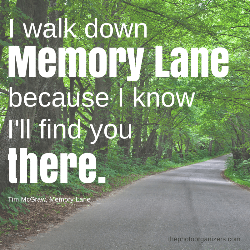 I walk down memory lane because I know I'll find you there. ~ Tim McGraw | ThePhotoOrganizers.com