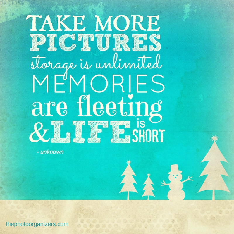 Take more pictures. Storage is unlimited, memories are fleeting and life is short. ~ Unknown | ThePhotoOrganizers.com