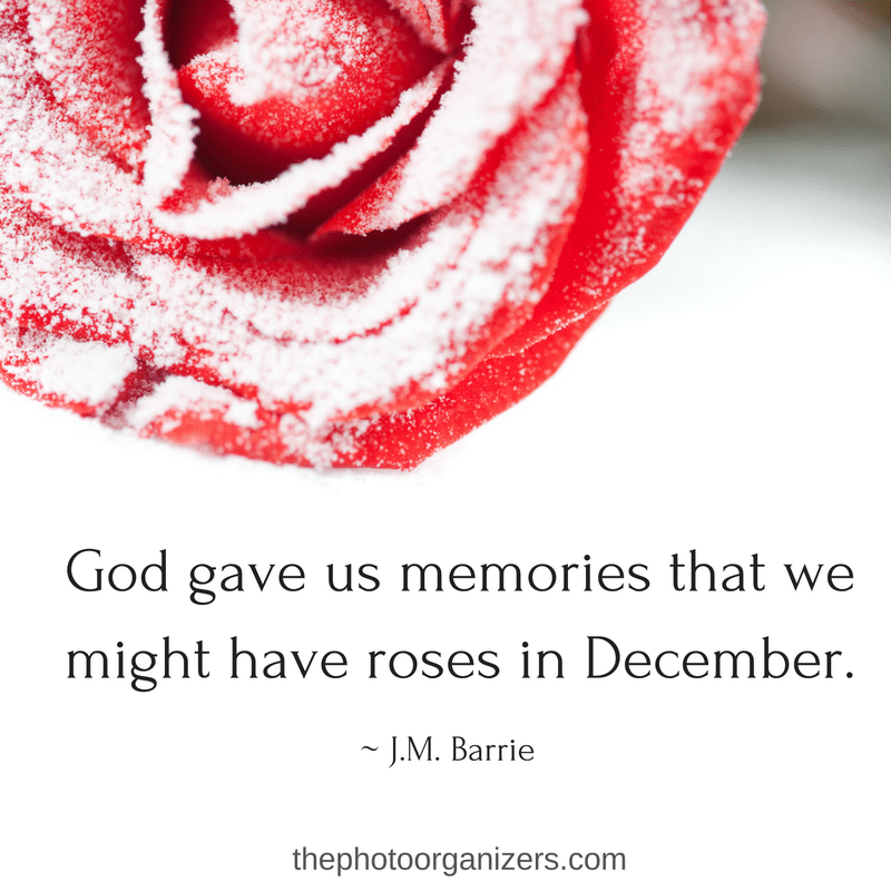 God gave us memories that we might have roses in December. ~ J.M. Barrie | ThePhotoOrganizers.com