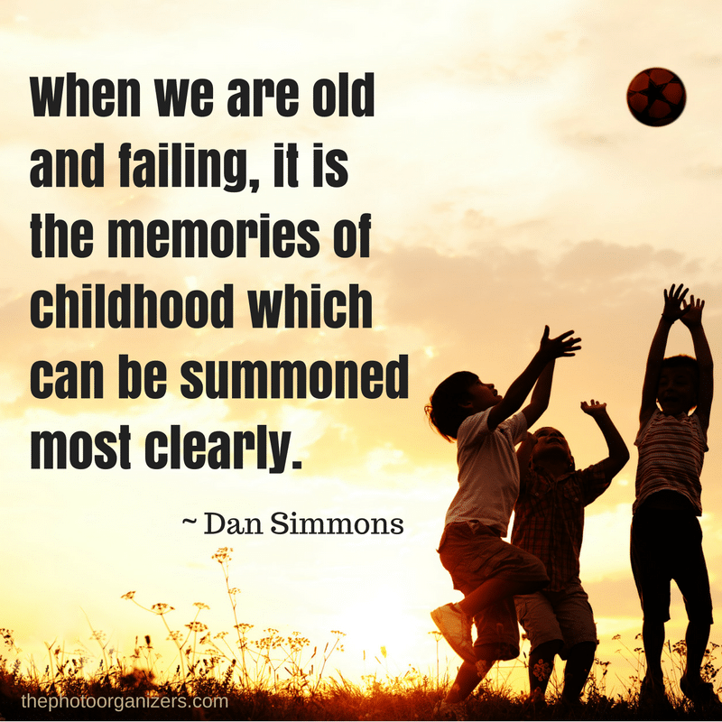 When we are old and failing, it is the memories of childhood which can be summoned most clearly. ~ Dan Simmons | ThePhotoOrganizers.com