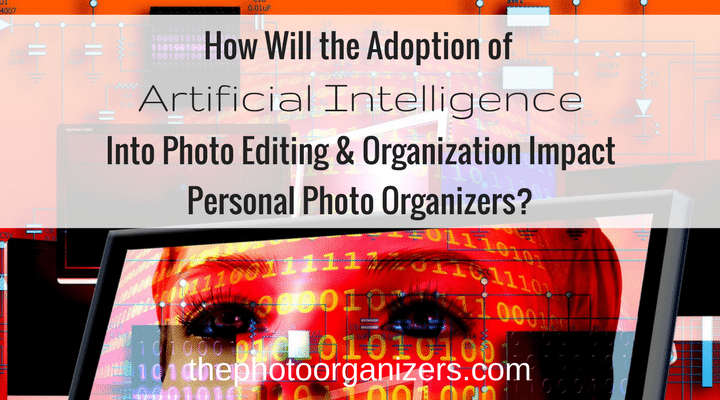 How Will the Adoption of Artificial Intelligence into Photo Editing and Organizing Impact Personal Photo Organizers? | ThePhotoOrganizers.com
