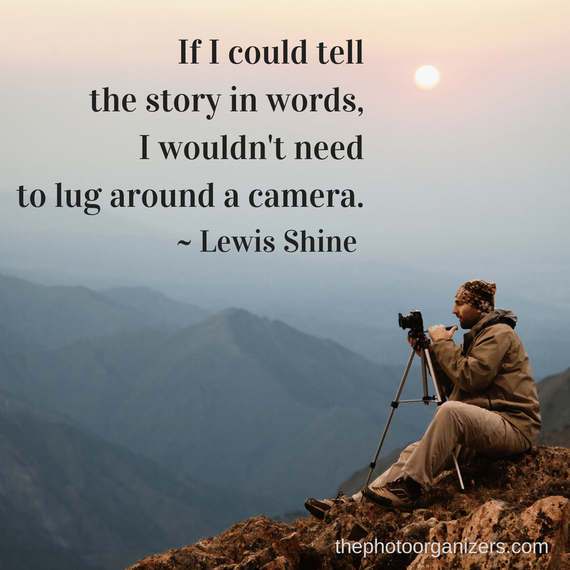 If I could tell the story in words, I wouldn't need to lug around a camera. ~ Lewis Shine | ThePhotoOrganizers.com