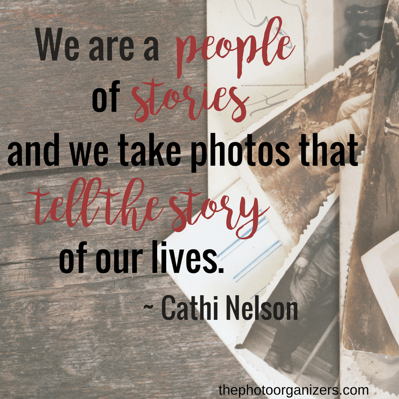 We are a people of stories and we take photos that tell the story of our lives. ~ Cathi Nelson | ThePhotoOrganizers.com