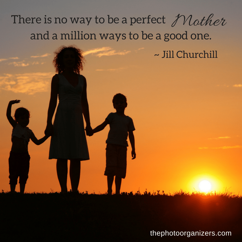 There is no way to be a perfect Mother and a million ways to be a good one. ~ Jill Churchill | ThePhotoOrganizing.com
