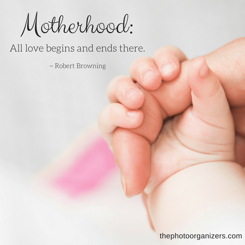 Motherhood: All love begins and ends there. ~ Robert Browning | ThePhotoOrganizers.com