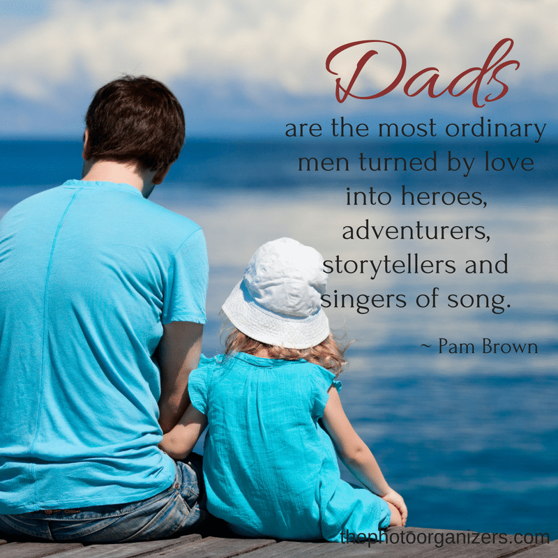 Dads are the most ordinary men turned by love into heroes, adventurers, storytellers and singers of song. ~ Pam Brown | ThePhotoOrganizers.com