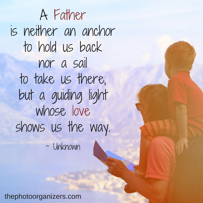 A Father is neither an anchor to hold us back nor a sail to take us there, but a guiding light whose love shows us the way. ~ Unknown | ThePhotoOrganizers.com