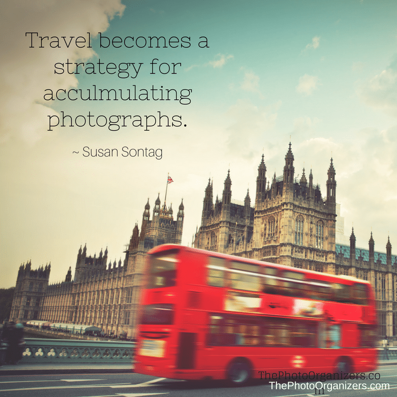 Travel becomes a strategy for accumulating photographs. ~ Susan Sontag